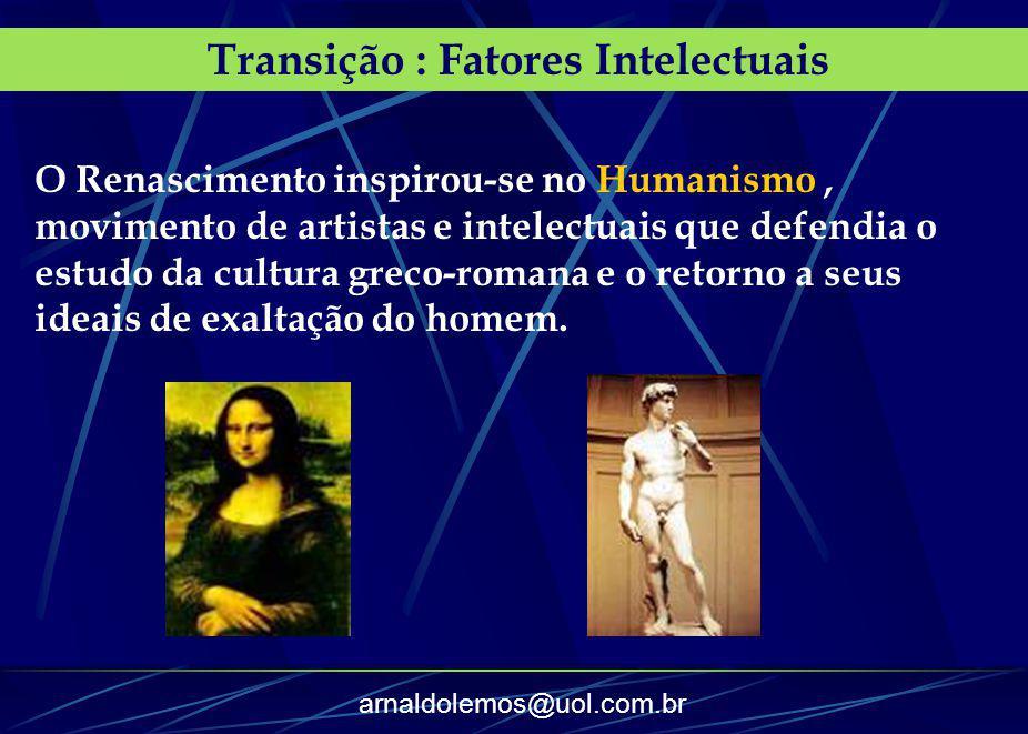 arnaldolemos@uol.com.br Transição : Fatores Intelectuais O Renascimento inspirou-se no Humanismo, movimento de artistas e intelectuais que defendia o