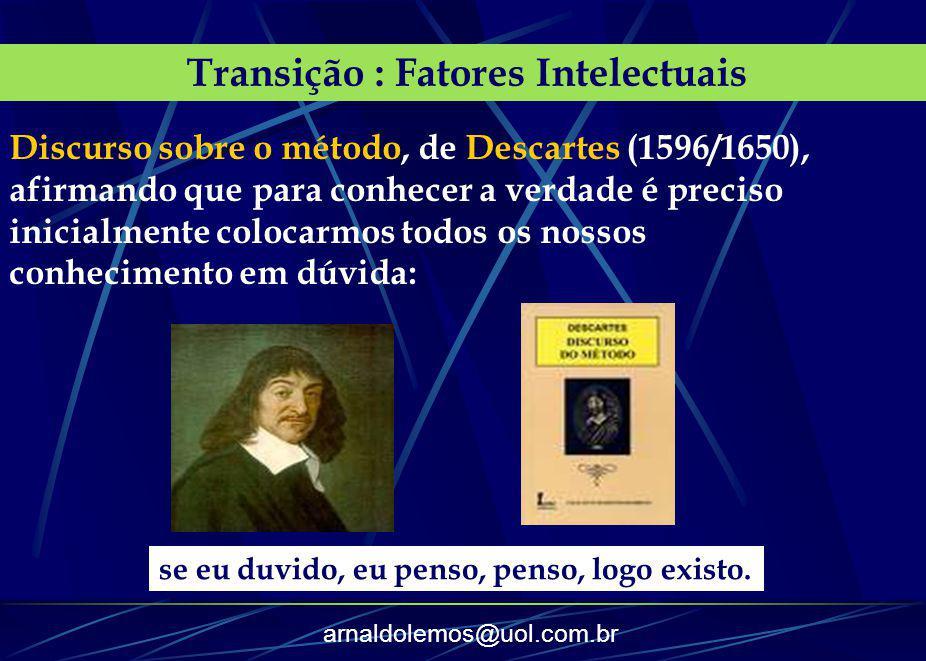 arnaldolemos@uol.com.br Transição : Fatores Intelectuais Discurso sobre o método, de Descartes (1596/1650), afirmando que para conhecer a verdade é pr