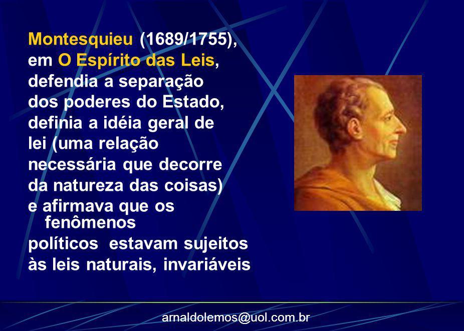 arnaldolemos@uol.com.br Montesquieu (1689/1755), em O Espírito das Leis, defendia a separação dos poderes do Estado, definia a idéia geral de lei (uma