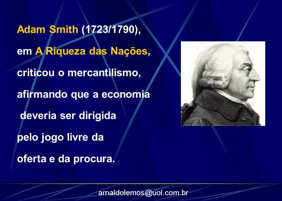 arnaldolemos@uol.com.br Adam Smith (1723/1790), em A Riqueza das Nações, criticou o mercantilismo, afirmando que a economia deveria ser dirigida pelo