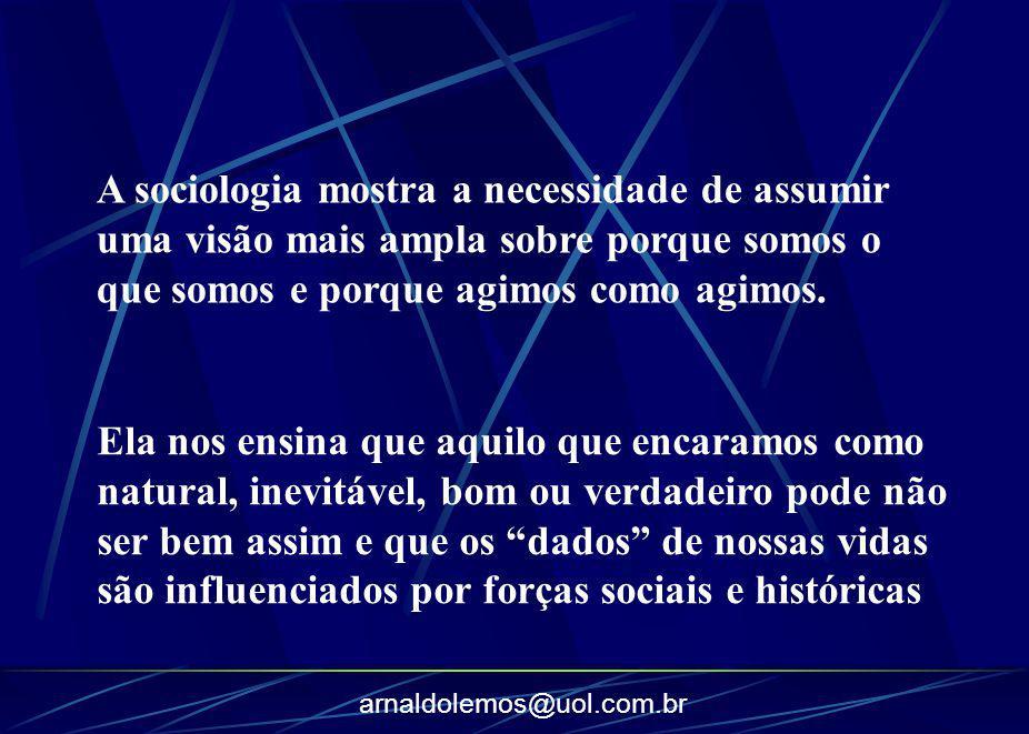 arnaldolemos@uol.com.br A sociologia mostra a necessidade de assumir uma visão mais ampla sobre porque somos o que somos e porque agimos como agimos.