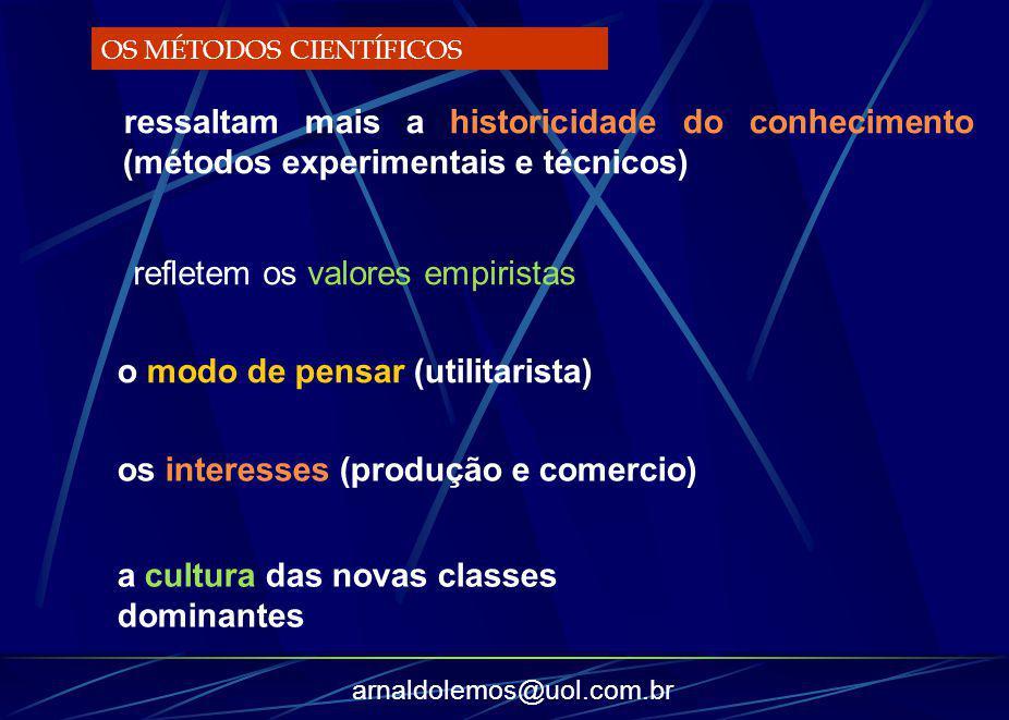 arnaldolemos@uol.com.br ressaltam mais a historicidade do conhecimento (métodos experimentais e técnicos) OS MÉTODOS CIENTÍFICOS refletem os valores e