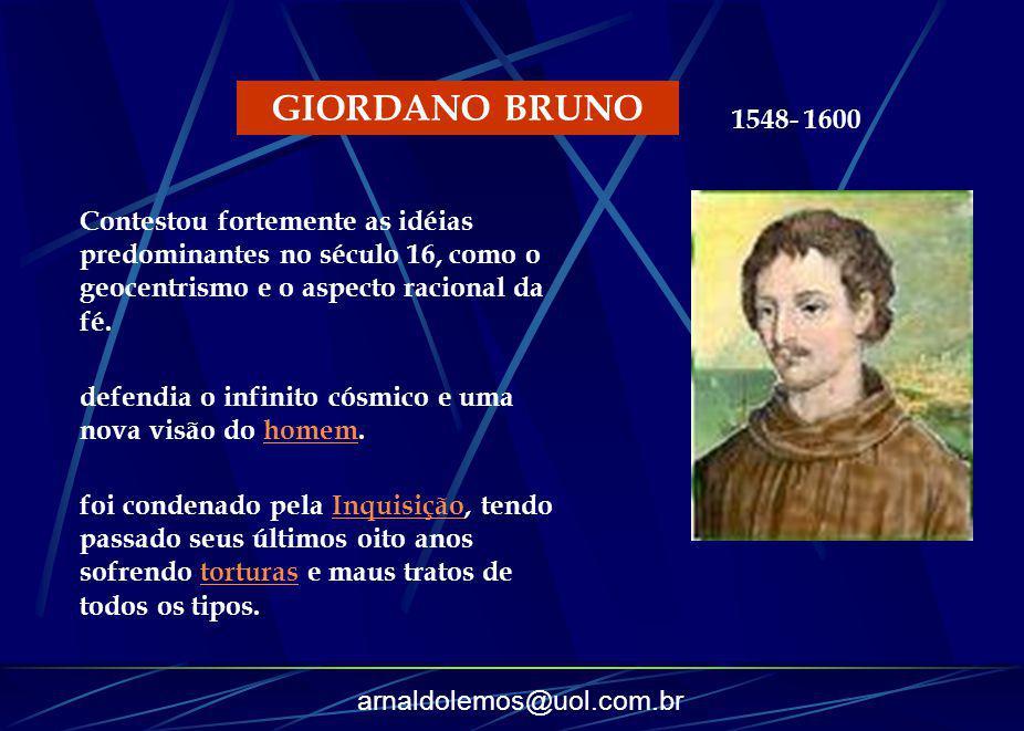 arnaldolemos@uol.com.br GIORDANO BRUNO defendia o infinito cósmico e uma nova visão do homem.homem foi condenado pela Inquisição, tendo passado seus ú