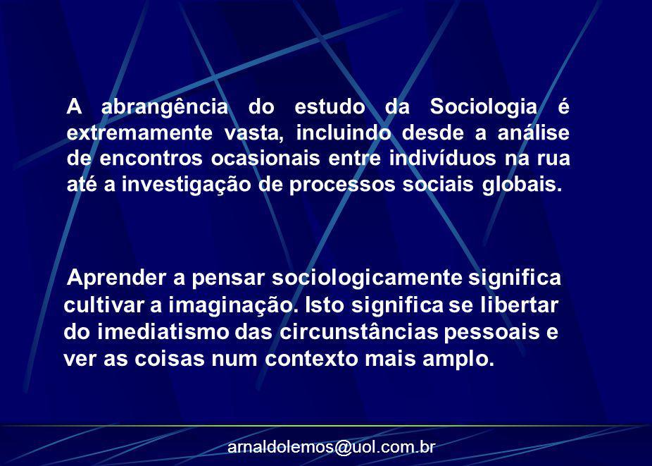 arnaldolemos@uol.com.br A abrangência do estudo da Sociologia é extremamente vasta, incluindo desde a análise de encontros ocasionais entre indivíduos