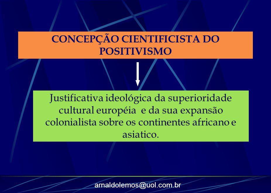 arnaldolemos@uol.com.br CONCEPÇÃO CIENTIFICISTA DO POSITIVISMO Justificativa ideológica da superioridade cultural européia e da sua expansão coloniali