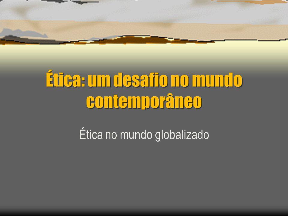 Ética: um desafio no mundo contemporâneo Ética no mundo globalizado