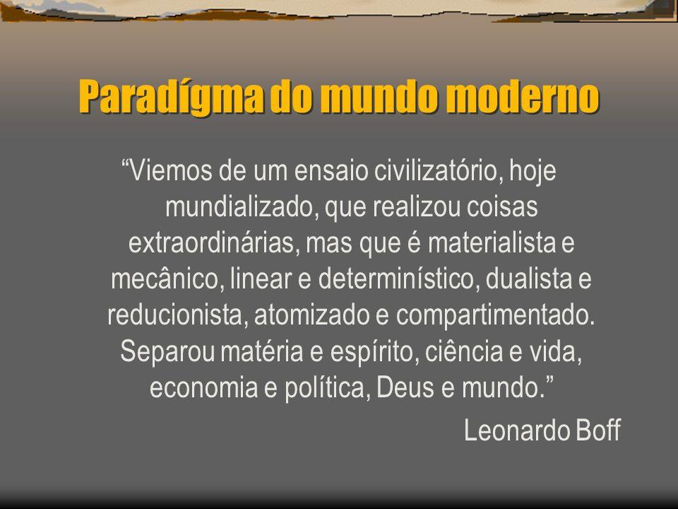 Paradígma do mundo moderno Viemos de um ensaio civilizatório, hoje mundializado, que realizou coisas extraordinárias, mas que é materialista e mecânic
