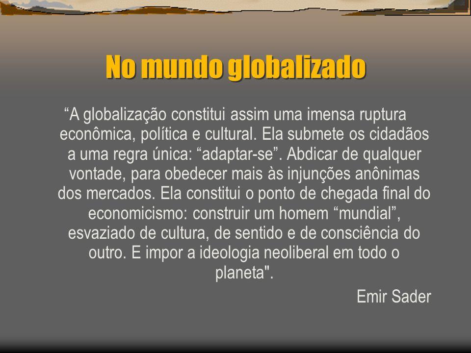 No mundo globalizado A globalização constitui assim uma imensa ruptura econômica, política e cultural. Ela submete os cidadãos a uma regra única: adap