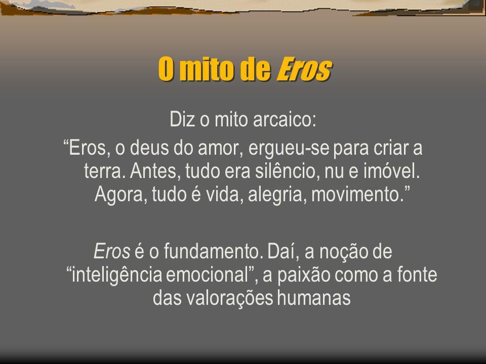 O mito de Eros Diz o mito arcaico: Eros, o deus do amor, ergueu-se para criar a terra. Antes, tudo era silêncio, nu e imóvel. Agora, tudo é vida, aleg