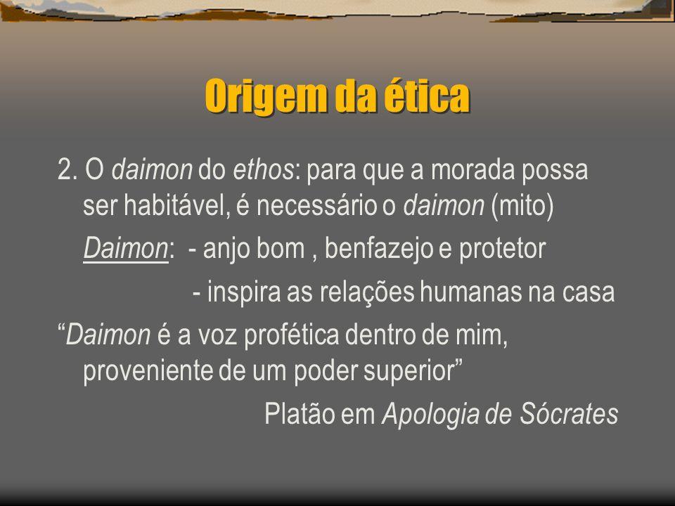 Origem da ética 2. O daimon do ethos : para que a morada possa ser habitável, é necessário o daimon (mito) Daimon : - anjo bom, benfazejo e protetor -