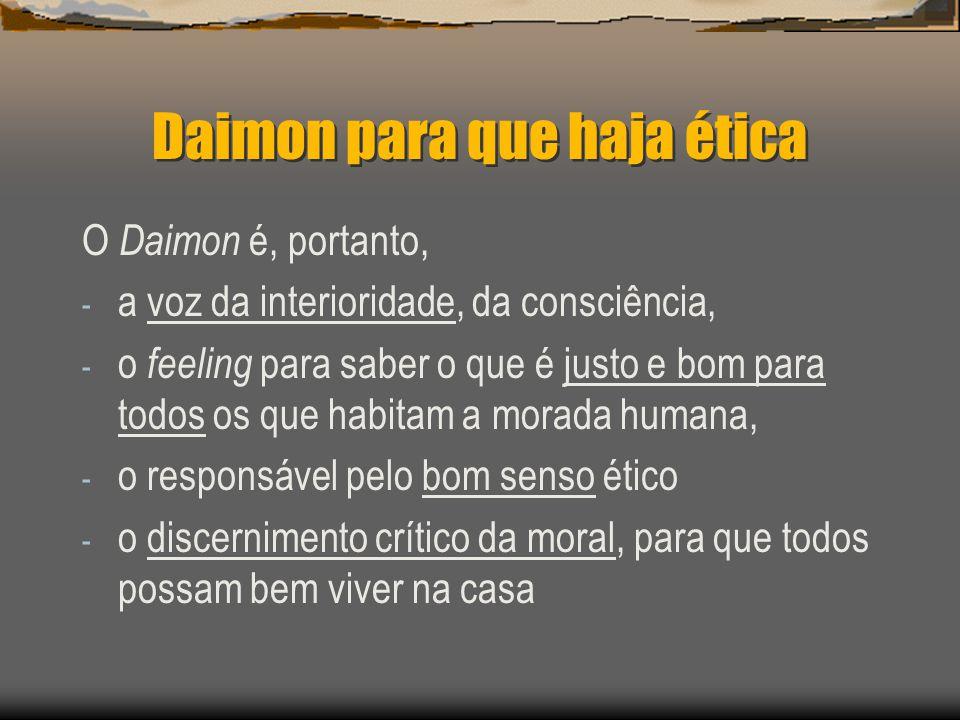 Daimon para que haja ética O Daimon é, portanto, - a voz da interioridade, da consciência, - o feeling para saber o que é justo e bom para todos os qu