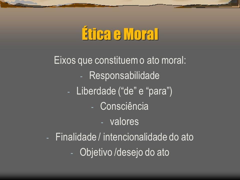 Ética e Moral Eixos que constituem o ato moral: - Responsabilidade - Liberdade (de e para) - Consciência - valores - Finalidade / intencionalidade do