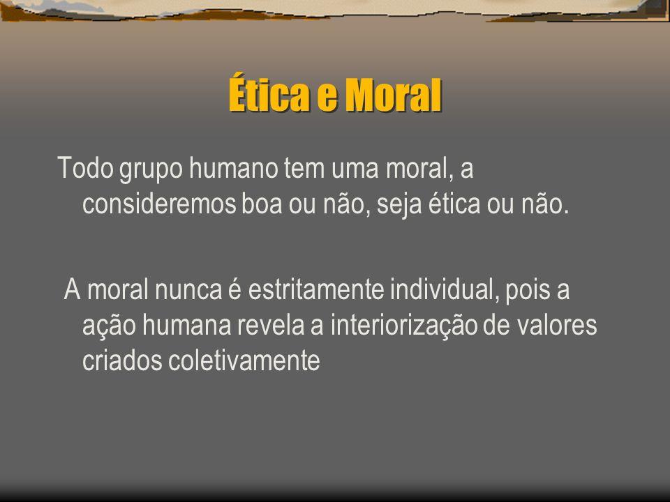 Ética e Moral Todo grupo humano tem uma moral, a consideremos boa ou não, seja ética ou não. A moral nunca é estritamente individual, pois a ação huma