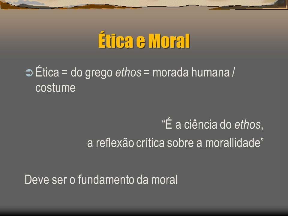 Ética e Moral Ética = do grego ethos = morada humana / costume É a ciência do ethos, a reflexão crítica sobre a morallidade Deve ser o fundamento da m
