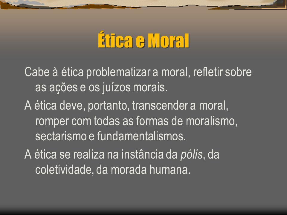 Ética e Moral Cabe à ética problematizar a moral, refletir sobre as ações e os juízos morais. A ética deve, portanto, transcender a moral, romper com