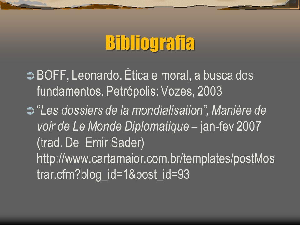 Bibliografia BOFF, Leonardo. Ética e moral, a busca dos fundamentos. Petrópolis: Vozes, 2003 Les dossiers de la mondialisation, Manière de voir de Le