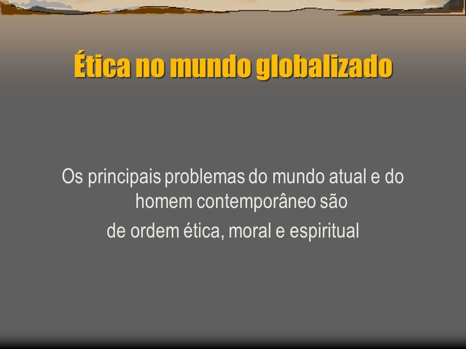 Ética no mundo globalizado Os principais problemas do mundo atual e do homem contemporâneo são de ordem ética, moral e espiritual
