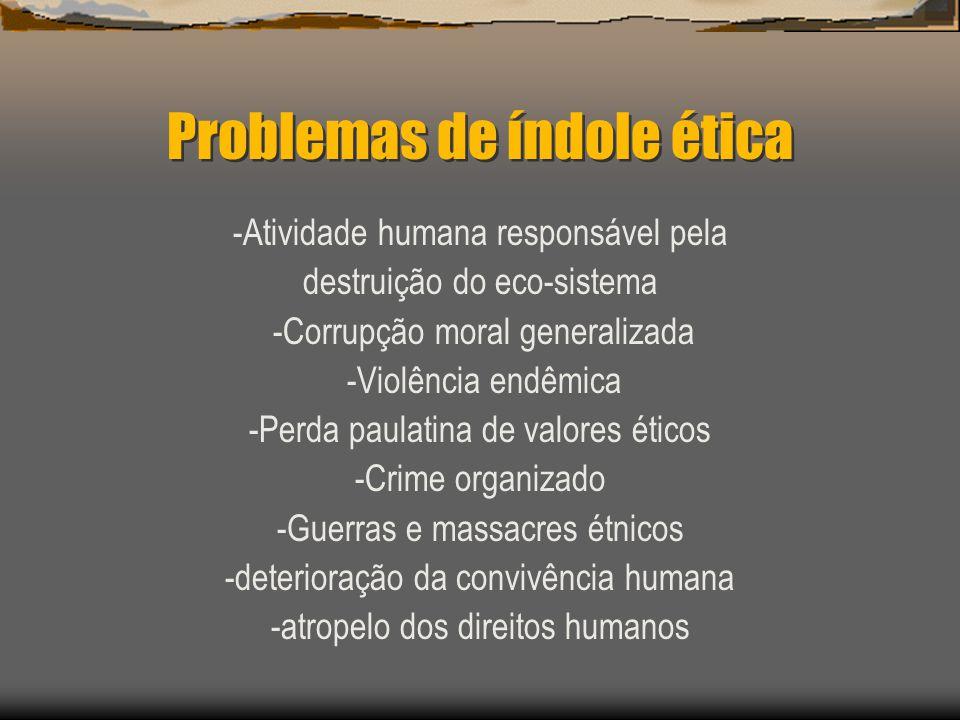Problemas de índole ética -Atividade humana responsável pela destruição do eco-sistema -Corrupção moral generalizada -Violência endêmica -Perda paulat