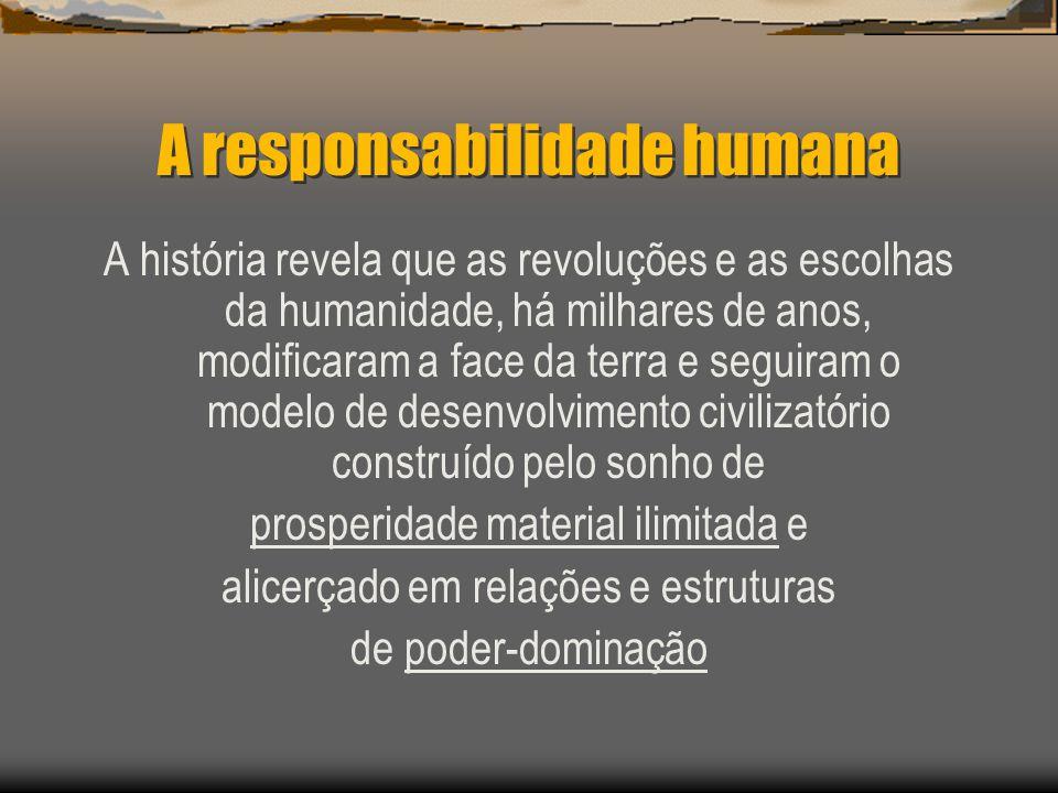 A responsabilidade humana A história revela que as revoluções e as escolhas da humanidade, há milhares de anos, modificaram a face da terra e seguiram