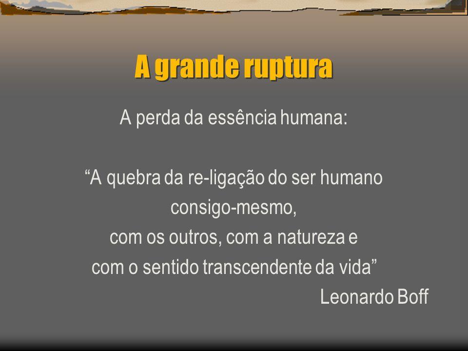 A grande ruptura A perda da essência humana: A quebra da re-ligação do ser humano consigo-mesmo, com os outros, com a natureza e com o sentido transce
