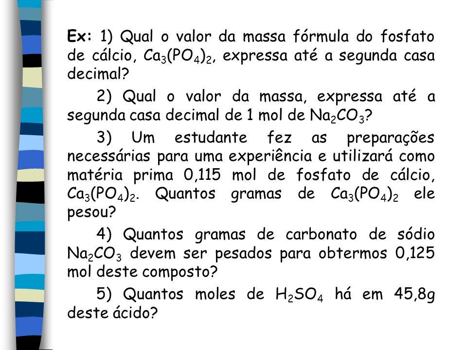 Ex: 1) Qual o valor da massa fórmula do fosfato de cálcio, Ca 3 (PO 4 ) 2, expressa até a segunda casa decimal.
