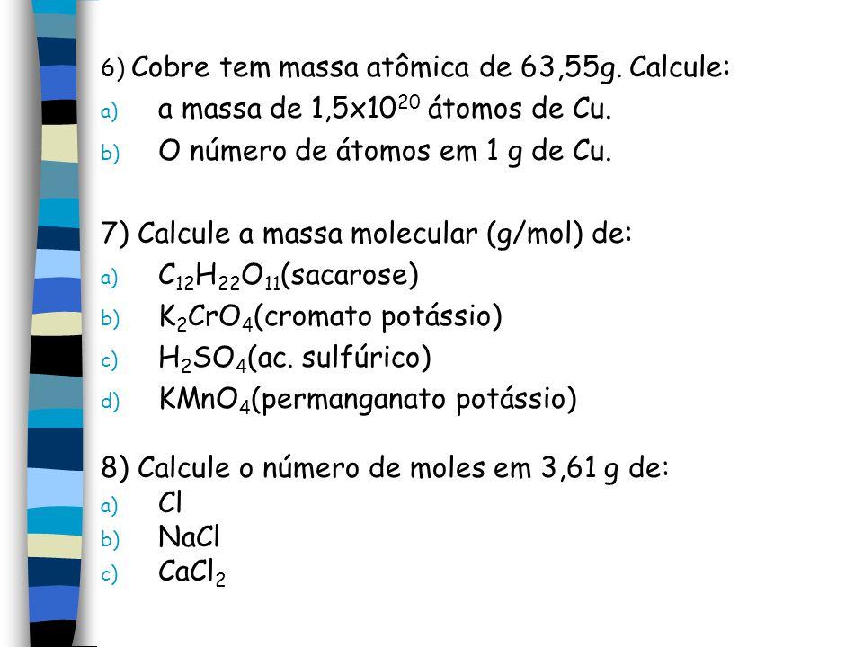 6) Cobre tem massa atômica de 63,55g. Calcule: a) a massa de 1,5x10 20 átomos de Cu. b) O número de átomos em 1 g de Cu. 7) Calcule a massa molecular