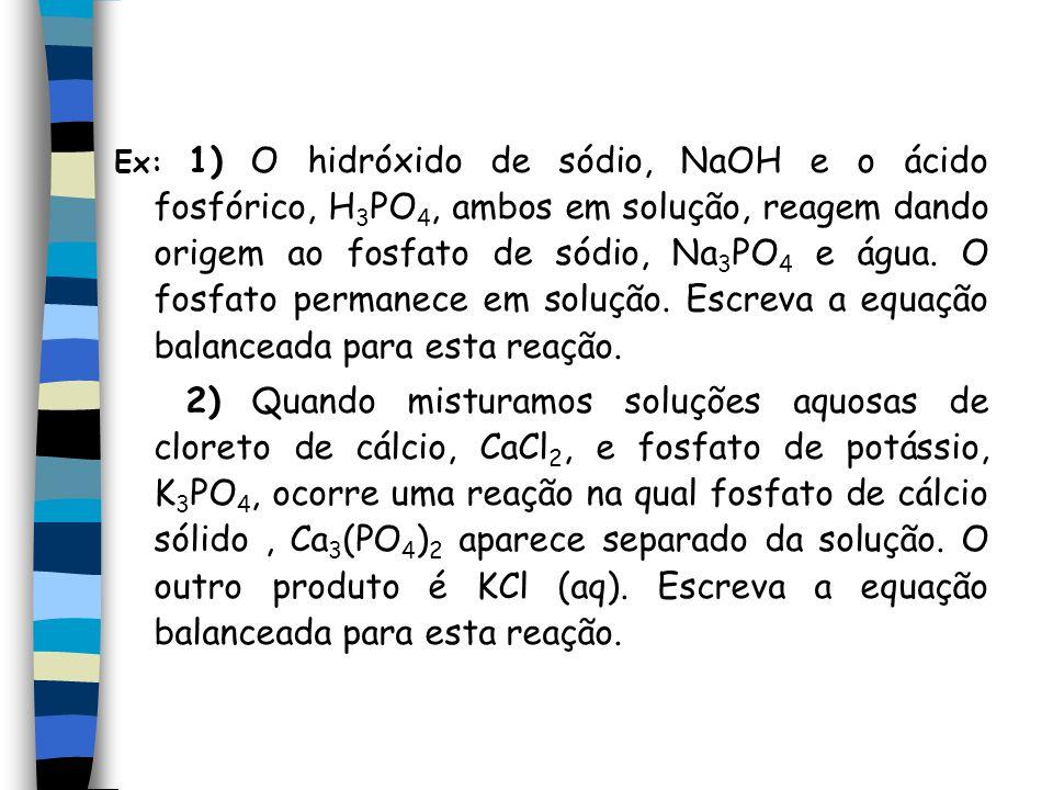 Ex: 1) O hidróxido de sódio, NaOH e o ácido fosfórico, H 3 PO 4, ambos em solução, reagem dando origem ao fosfato de sódio, Na 3 PO 4 e água. O fosfat