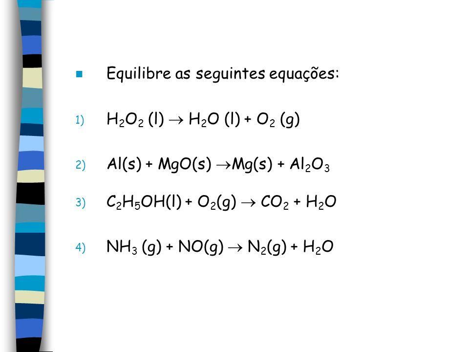 n Equilibre as seguintes equações: 1) H 2 O 2 (l) H 2 O (l) + O 2 (g) 2) Al(s) + MgO(s) Mg(s) + Al 2 O 3 3) C 2 H 5 OH(l) + O 2 (g) CO 2 + H 2 O 4) NH 3 (g) + NO(g) N 2 (g) + H 2 O