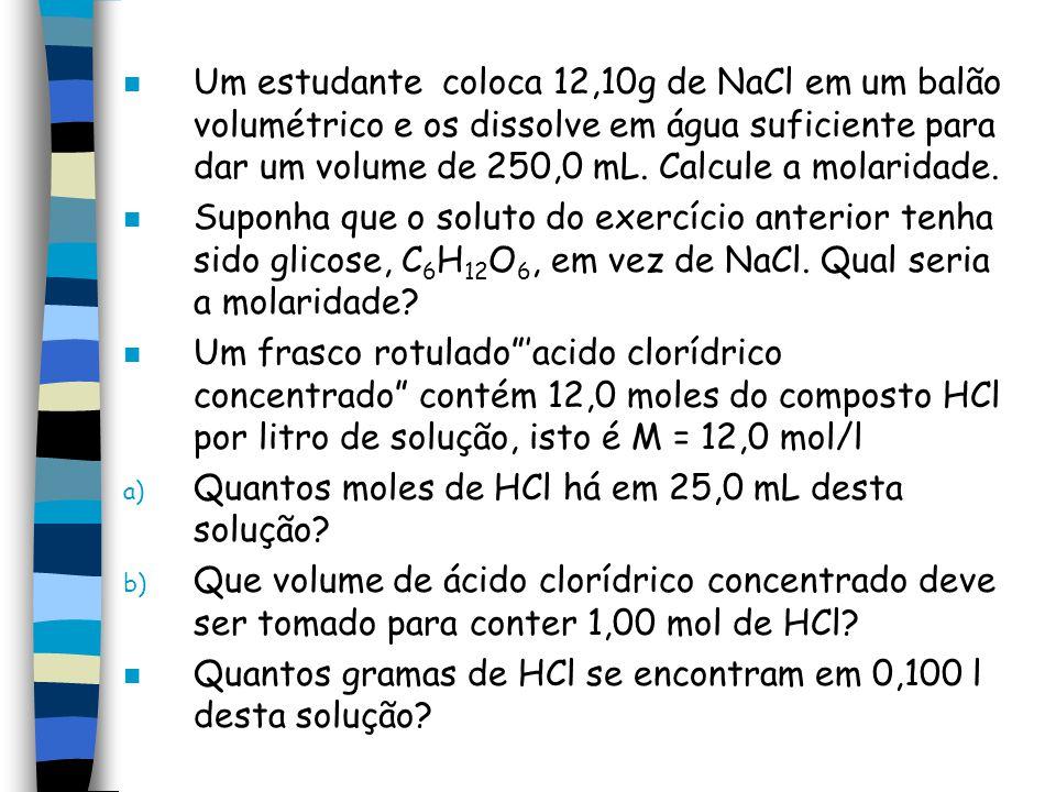 n Um estudante coloca 12,10g de NaCl em um balão volumétrico e os dissolve em água suficiente para dar um volume de 250,0 mL. Calcule a molaridade. n