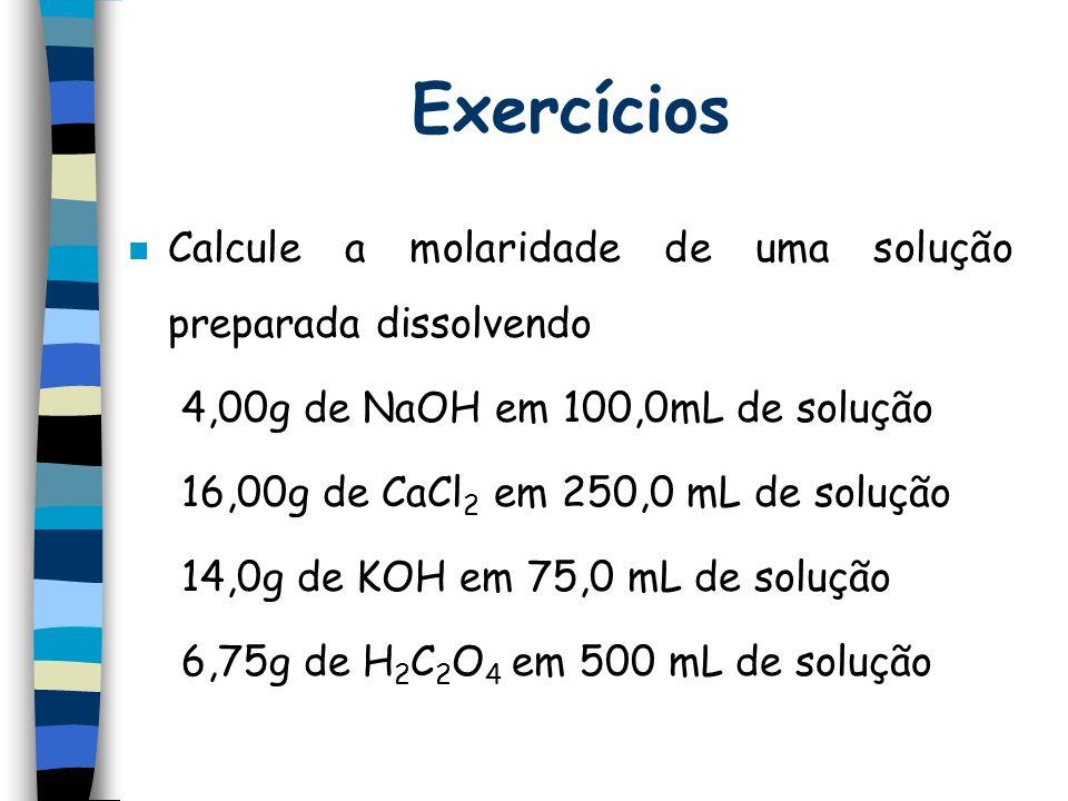 Exercícios n Calcule a molaridade de uma solução preparada dissolvendo 4,00g de NaOH em 100,0mL de solução 16,00g de CaCl 2 em 250,0 mL de solução 14,0g de KOH em 75,0 mL de solução 6,75g de H 2 C 2 O 4 em 500 mL de solução