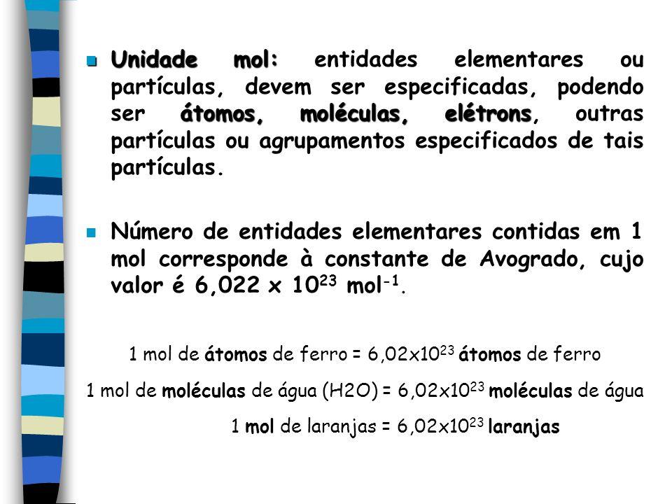 n Unidade mol: átomos, moléculas, elétrons n Unidade mol: entidades elementares ou partículas, devem ser especificadas, podendo ser átomos, moléculas, elétrons, outras partículas ou agrupamentos especificados de tais partículas.