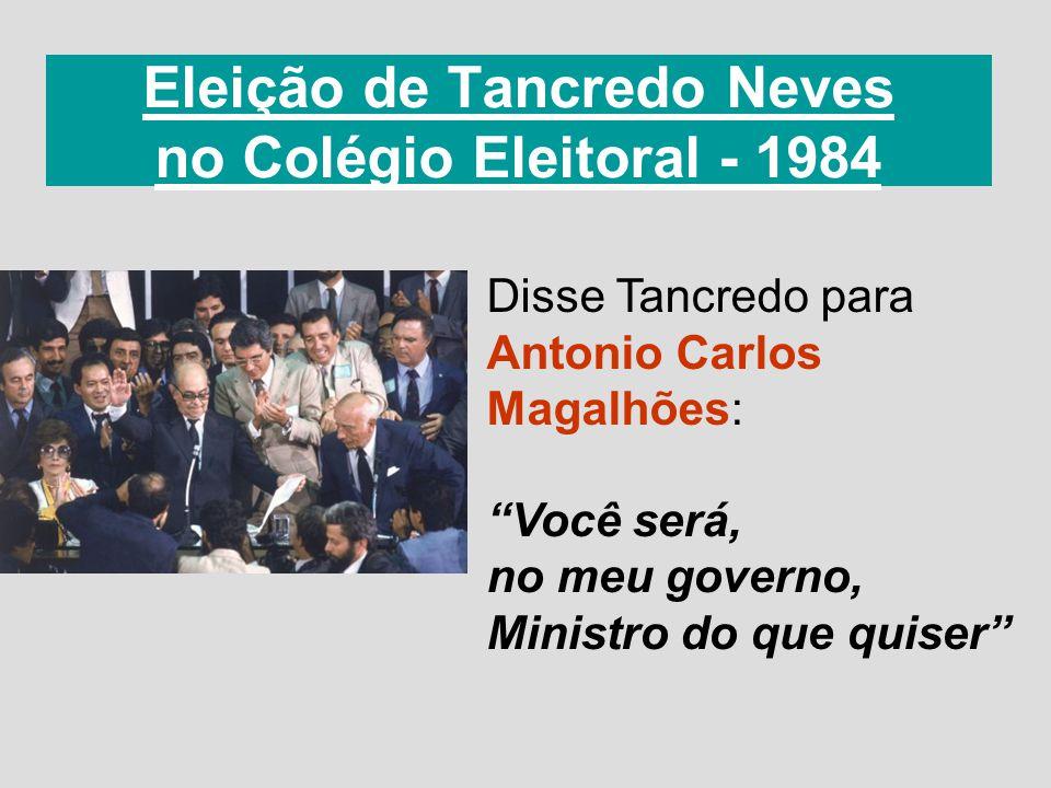Eleição de Tancredo Neves no Colégio Eleitoral - 1984 Disse Tancredo para Antonio Carlos Magalhões: Você será, no meu governo, Ministro do que quiser