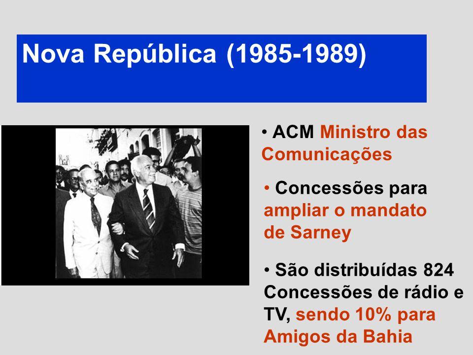 Nova República (1985-1989) ACM Ministro das Comunicações São distribuídas 824 Concessões de rádio e TV, sendo 10% para Amigos da Bahia Concessões para ampliar o mandato de Sarney