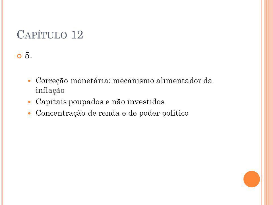 C APÍTULO 12 5. Correção monetária: mecanismo alimentador da inflação Capitais poupados e não investidos Concentração de renda e de poder político