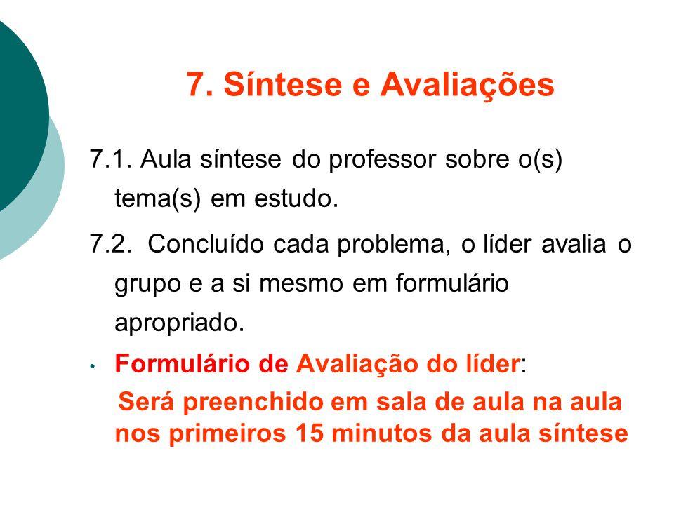 7. Síntese e Avaliações 7.1. Aula síntese do professor sobre o(s) tema(s) em estudo. 7.2. Concluído cada problema, o líder avalia o grupo e a si mesmo