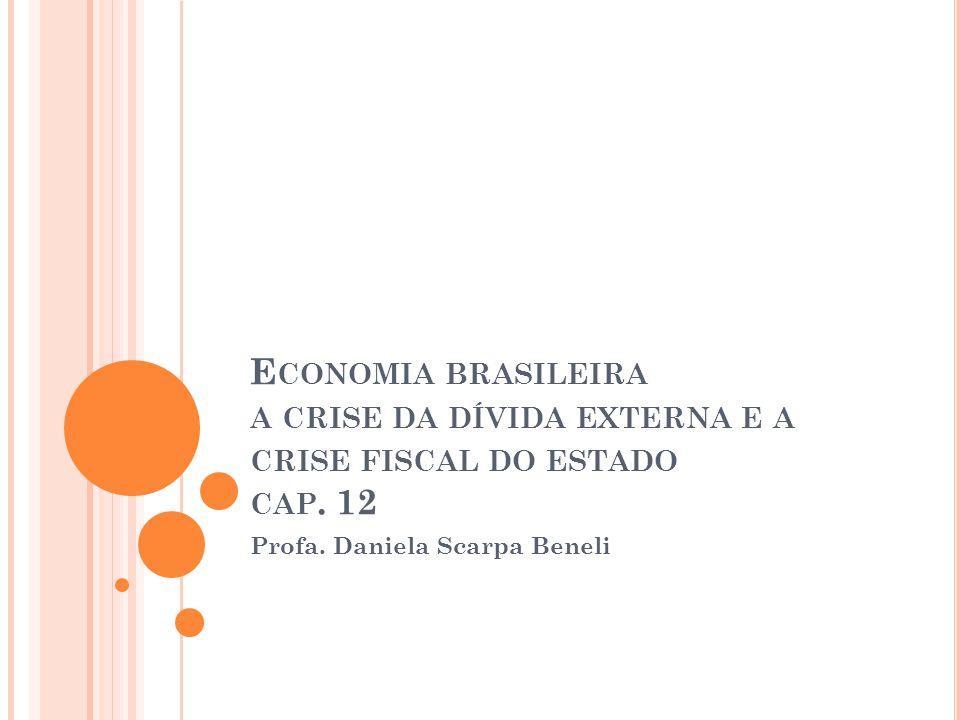 E CONOMIA BRASILEIRA A CRISE DA DÍVIDA EXTERNA E A CRISE FISCAL DO ESTADO CAP. 12 Profa. Daniela Scarpa Beneli