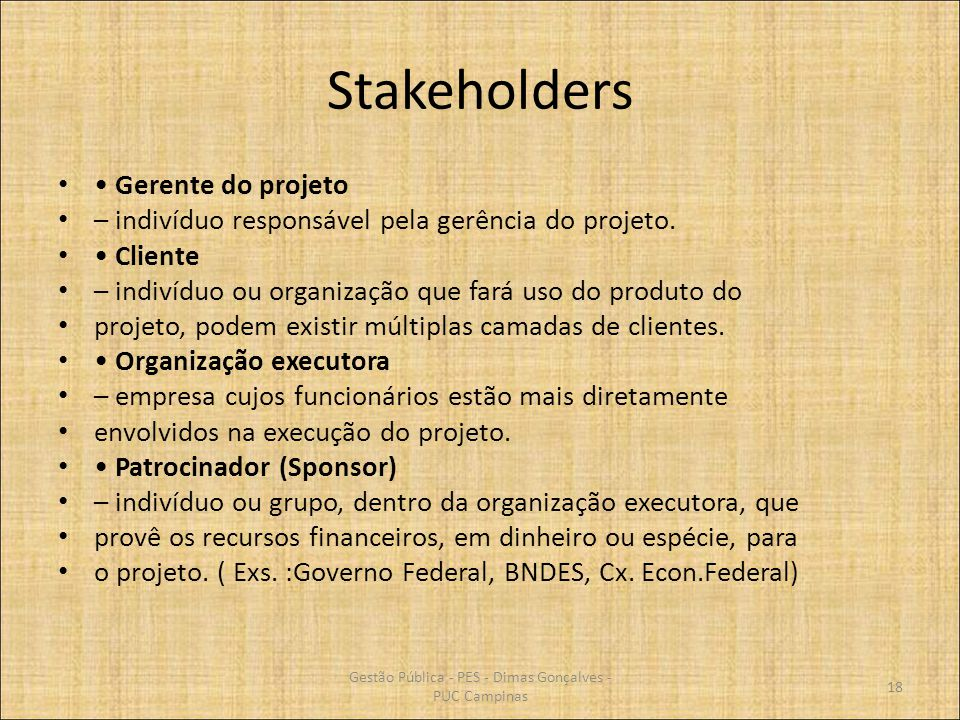 Stakeholders Gerente do projeto – indivíduo responsável pela gerência do projeto. Cliente – indivíduo ou organização que fará uso do produto do projet