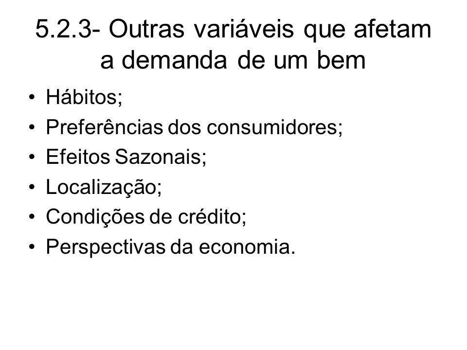5.2.3- Outras variáveis que afetam a demanda de um bem Hábitos; Preferências dos consumidores; Efeitos Sazonais; Localização; Condições de crédito; Pe