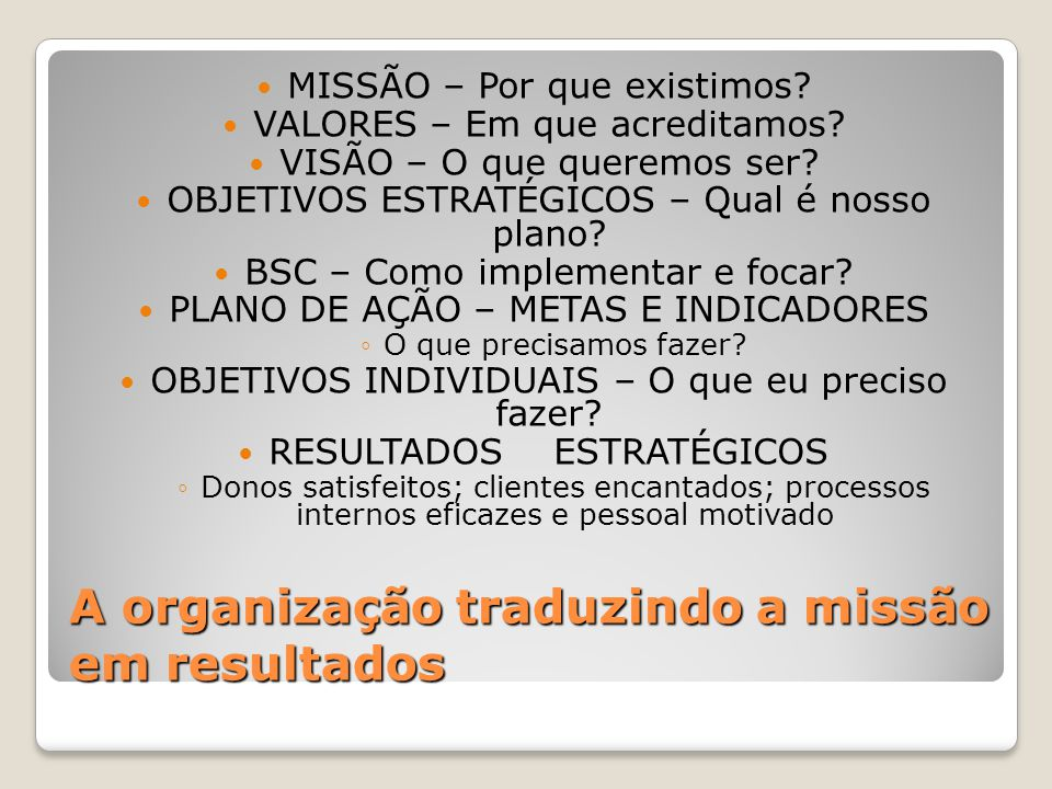 A organização traduzindo a missão em resultados MISSÃO – Por que existimos? VALORES – Em que acreditamos? VISÃO – O que queremos ser? OBJETIVOS ESTRAT