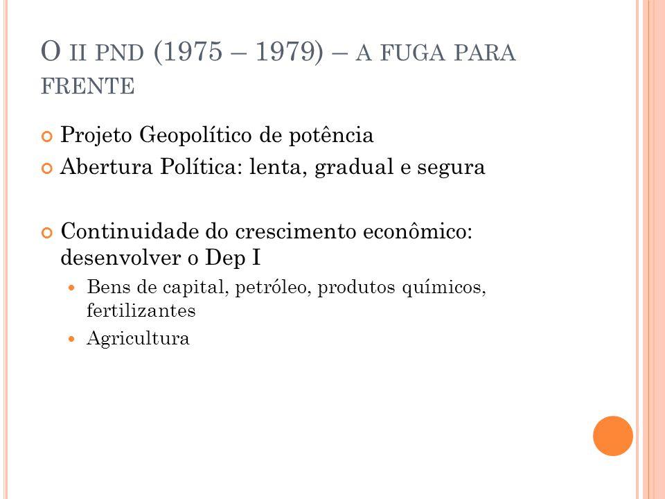 O II PND (1975 – 1979) – A FUGA PARA FRENTE Projeto Geopolítico de potência Abertura Política: lenta, gradual e segura Continuidade do crescimento econômico: desenvolver o Dep I Bens de capital, petróleo, produtos químicos, fertilizantes Agricultura