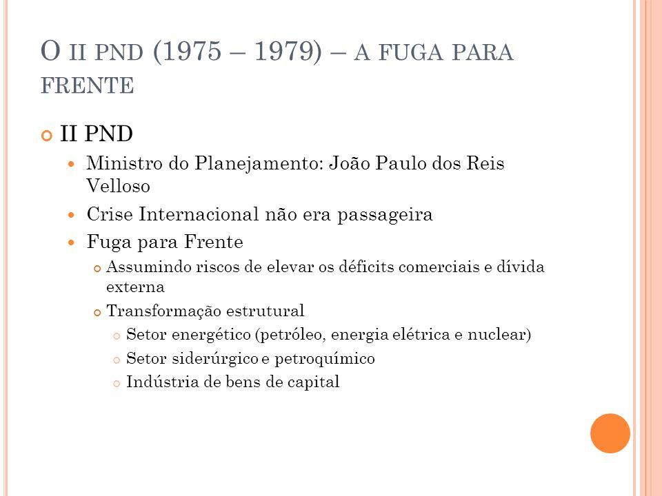 O II PND (1975 – 1979) – A FUGA PARA FRENTE II PND Empresas estatais (Petrobrás, Eletrobrás, Embratel, Siderbras) Produtoras mercado para as indústrias do setor privado BNDE Financiamento de grandes empresas de bens de capital Redirecionamento da poupança interna EMN Coadjuvantes das empresas nacionais