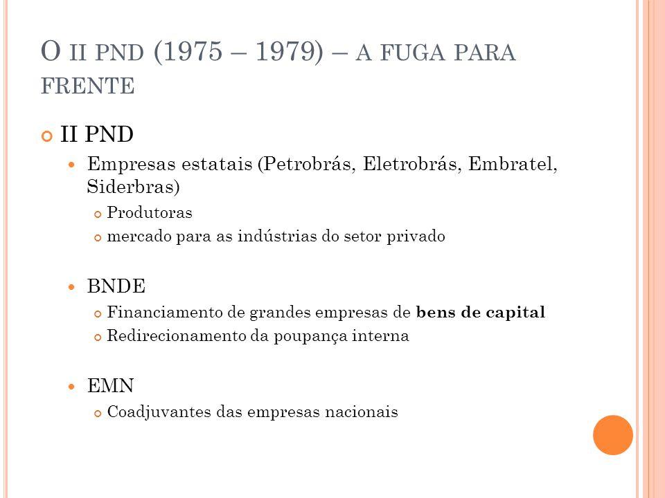 O II PND (1975 – 1979) – A FUGA PARA FRENTE II PND Empresas estatais (Petrobrás, Eletrobrás, Embratel, Siderbras) Produtoras mercado para as indústria