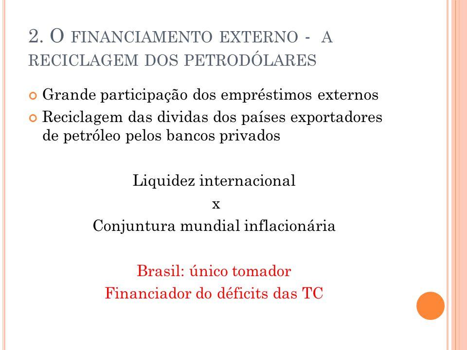 2. O FINANCIAMENTO EXTERNO - A RECICLAGEM DOS PETRODÓLARES Grande participação dos empréstimos externos Reciclagem das dividas dos países exportadores