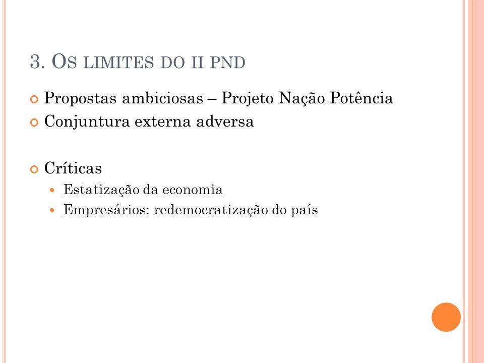 3. O S LIMITES DO II PND Propostas ambiciosas – Projeto Nação Potência Conjuntura externa adversa Críticas Estatização da economia Empresários: redemo