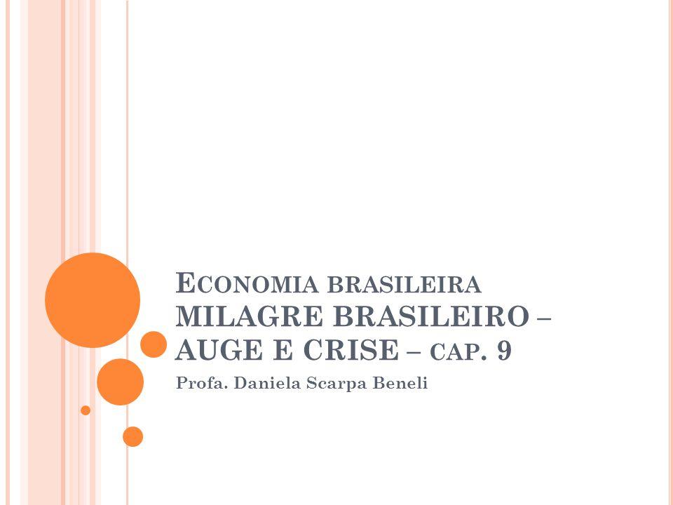 E CONOMIA BRASILEIRA MILAGRE BRASILEIRO – AUGE E CRISE – CAP. 9 Profa. Daniela Scarpa Beneli