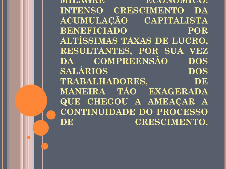MILAGRE ECONÔMICO: INTENSO CRESCIMENTO DA ACUMULAÇÃO CAPITALISTA BENEFICIADO POR ALTÍSSIMAS TAXAS DE LUCRO, RESULTANTES, POR SUA VEZ DA COMPREENSÃO DOS SALÁRIOS DOS TRABALHADORES, DE MANEIRA TÃO EXAGERADA QUE CHEGOU A AMEAÇAR A CONTINUIDADE DO PROCESSO DE CRESCIMENTO.