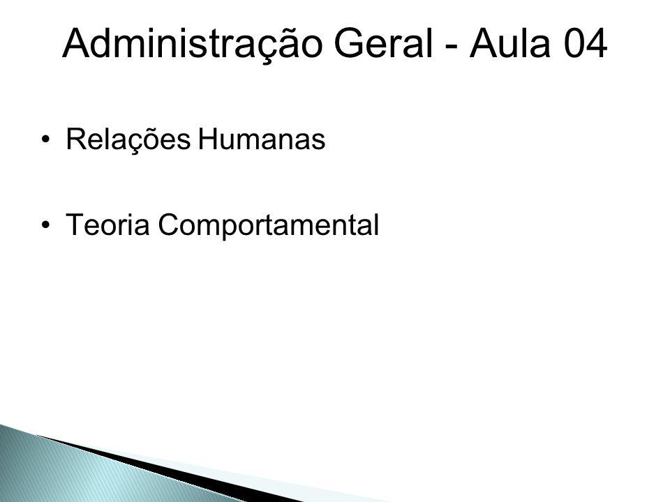 Administração Geral - Aula 04 Relações Humanas Teoria Comportamental