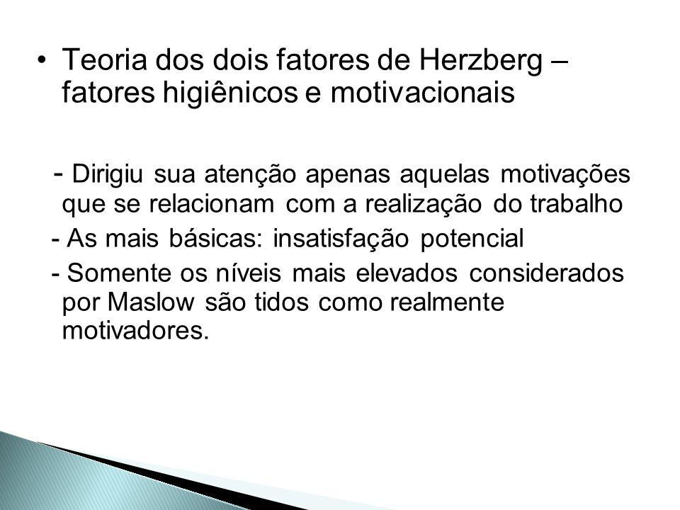 Teoria dos dois fatores de Herzberg – fatores higiênicos e motivacionais - Dirigiu sua atenção apenas aquelas motivações que se relacionam com a reali