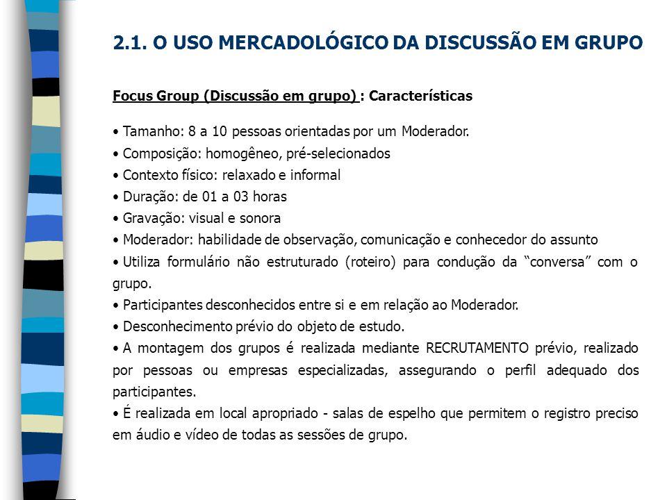 Focus Group (Discussão em grupo) : Características Tamanho: 8 a 10 pessoas orientadas por um Moderador. Composição: homogêneo, pré-selecionados Contex