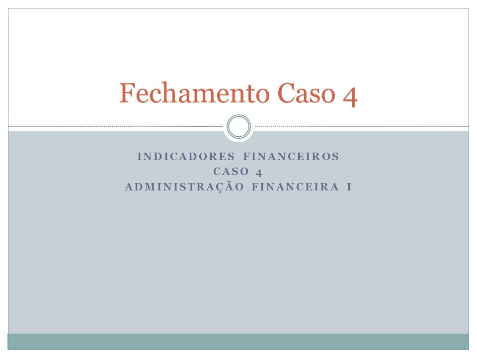 INDICADORES FINANCEIROS CASO 4 ADMINISTRAÇÃO FINANCEIRA I Fechamento Caso 4